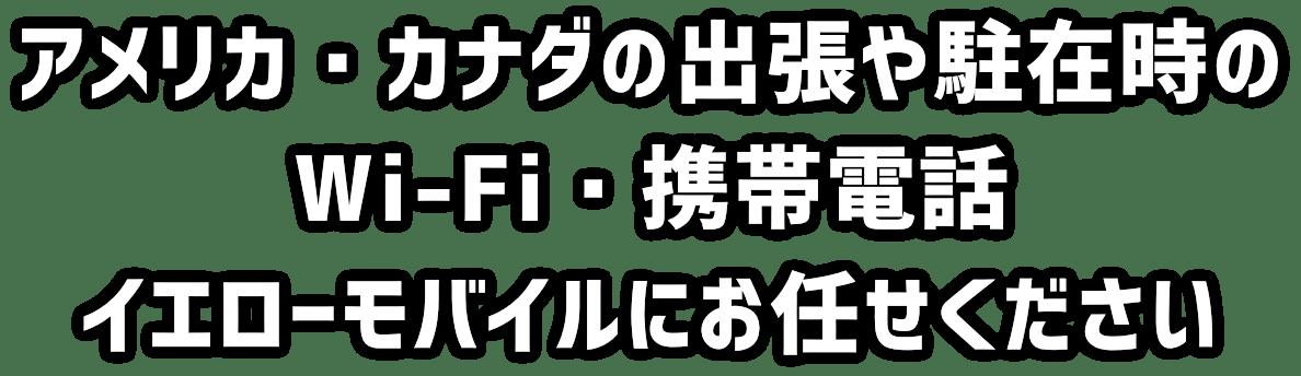 アメリカ・カナダの出張や駐在時のWi-Fi・携帯電話イエローモバイルにお任せください